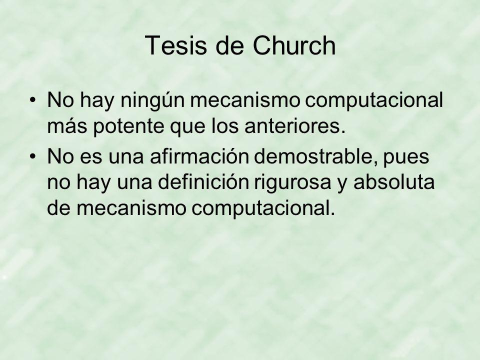 Tesis de Church No hay ningún mecanismo computacional más potente que los anteriores. No es una afirmación demostrable, pues no hay una definición rig