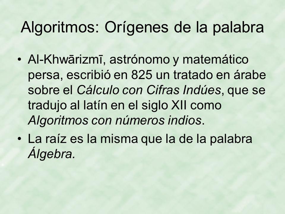 Algoritmos: Orígenes de la palabra Al-Khwārizmī, astrónomo y matemático persa, escribió en 825 un tratado en árabe sobre el Cálculo con Cifras Indúes,