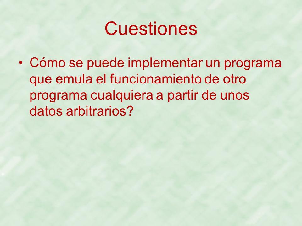 Cuestiones Cómo se puede implementar un programa que emula el funcionamiento de otro programa cualquiera a partir de unos datos arbitrarios?
