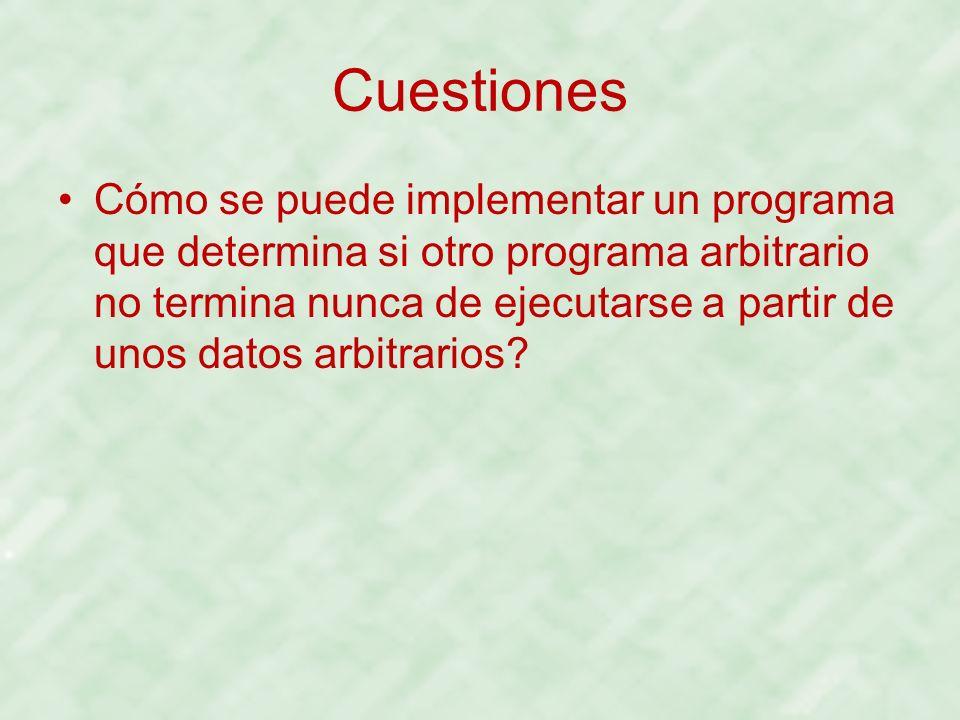 Cuestiones Cómo se puede implementar un programa que determina si otro programa arbitrario no termina nunca de ejecutarse a partir de unos datos arbit
