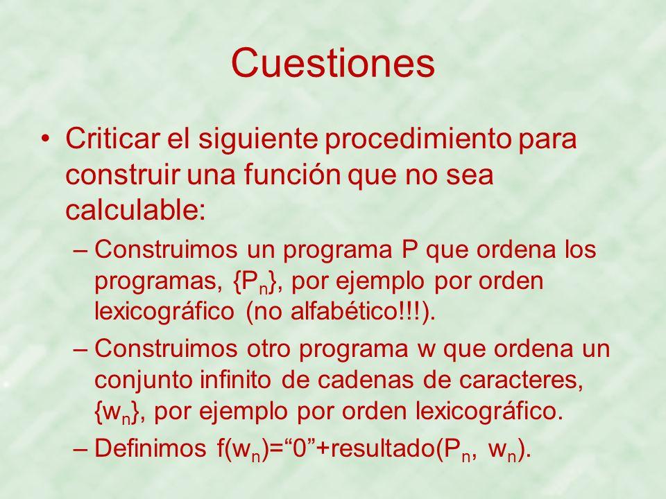Cuestiones Criticar el siguiente procedimiento para construir una función que no sea calculable: –Construimos un programa P que ordena los programas,