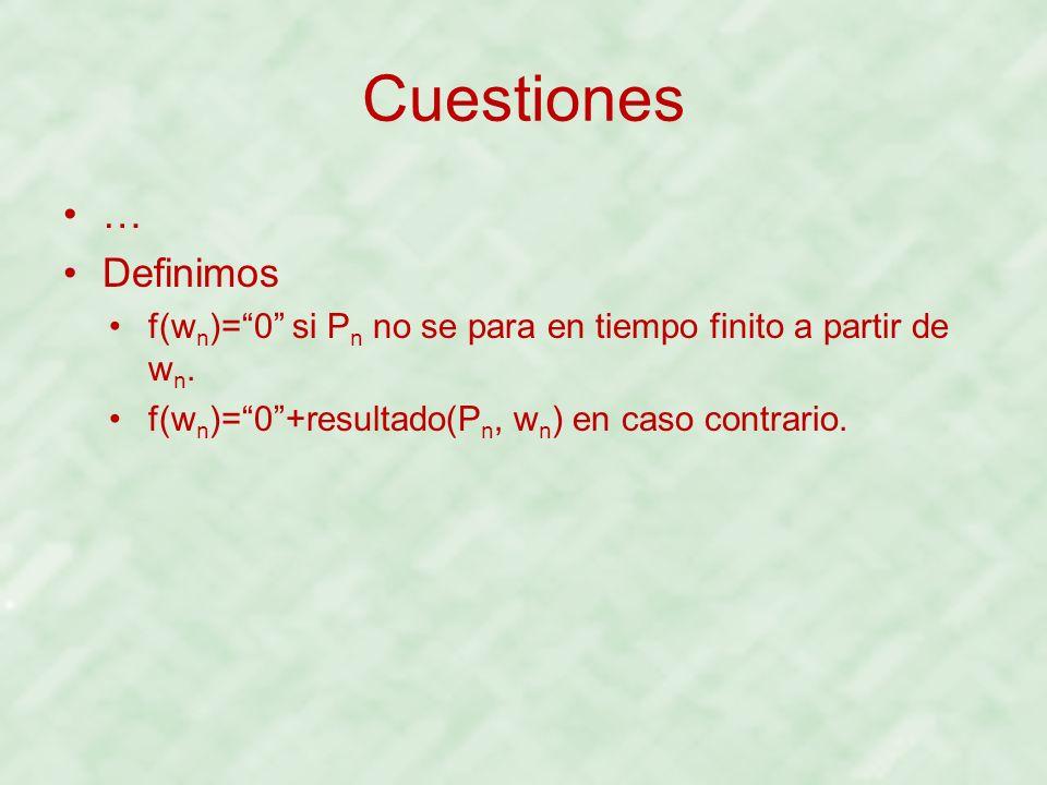 Cuestiones … Definimos f(w n )=0 si P n no se para en tiempo finito a partir de w n. f(w n )=0+resultado(P n, w n ) en caso contrario.