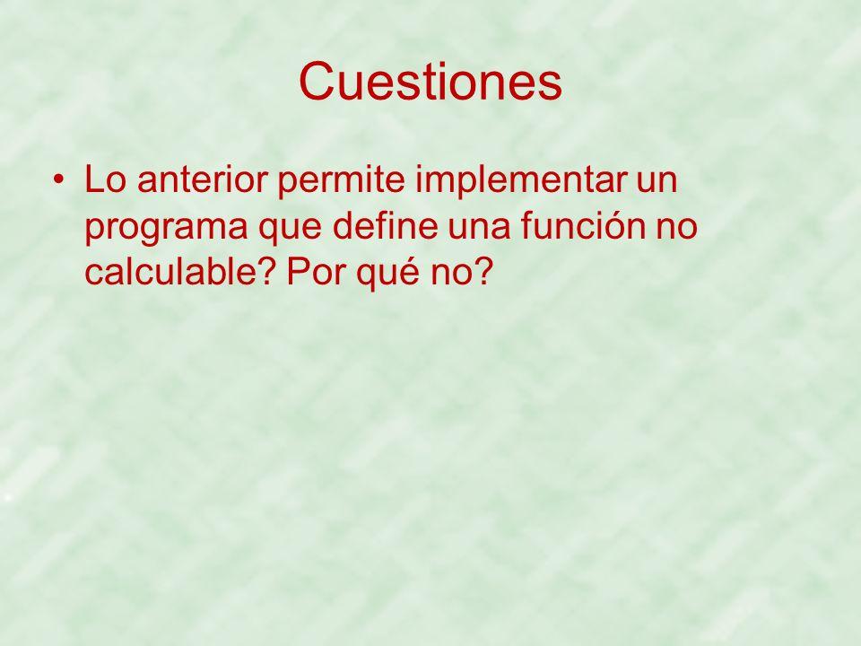 Cuestiones Lo anterior permite implementar un programa que define una función no calculable? Por qué no?
