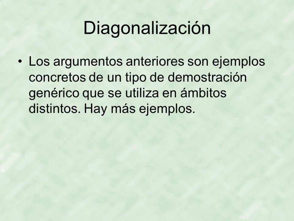 Diagonalización Los argumentos anteriores son ejemplos concretos de un tipo de demostración genérico que se utiliza en ámbitos distintos. Hay más ejem