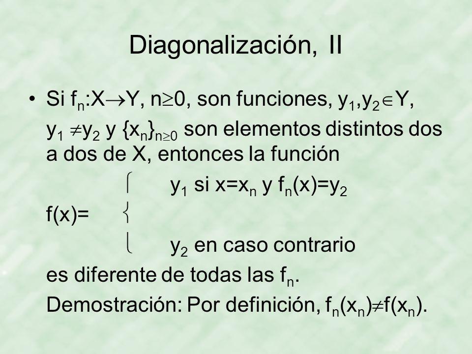 Diagonalización, II Si f n :X Y, n 0, son funciones, y 1,y 2 Y, y 1 y 2 y {x n } n 0 son elementos distintos dos a dos de X, entonces la función y 1 s