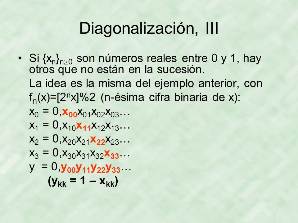 Diagonalización, III Si {x n } n 0 son números reales entre 0 y 1, hay otros que no están en la sucesión. La idea es la misma del ejemplo anterior, co