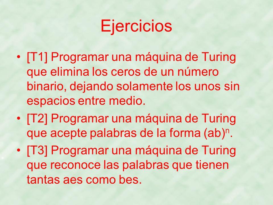 Ejercicios [T1] Programar una máquina de Turing que elimina los ceros de un número binario, dejando solamente los unos sin espacios entre medio. [T2]