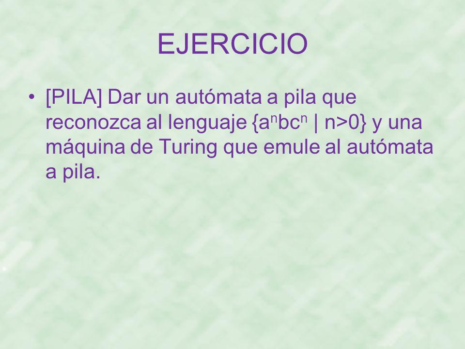 EJERCICIO [PILA] Dar un autómata a pila que reconozca al lenguaje {a n bc n | n>0} y una máquina de Turing que emule al autómata a pila.