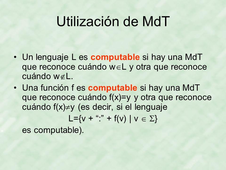 Utilización de MdT Un lenguaje L es computable si hay una MdT que reconoce cuándo w L y otra que reconoce cuándo w L. Una función f es computable si h
