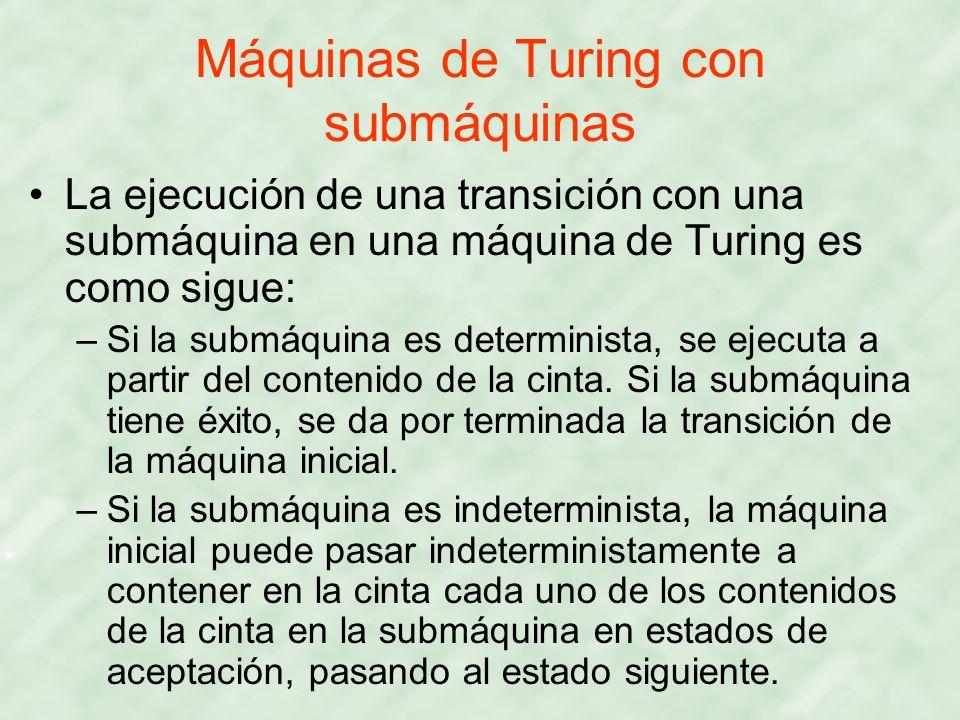 Máquinas de Turing con submáquinas La ejecución de una transición con una submáquina en una máquina de Turing es como sigue: –Si la submáquina es dete