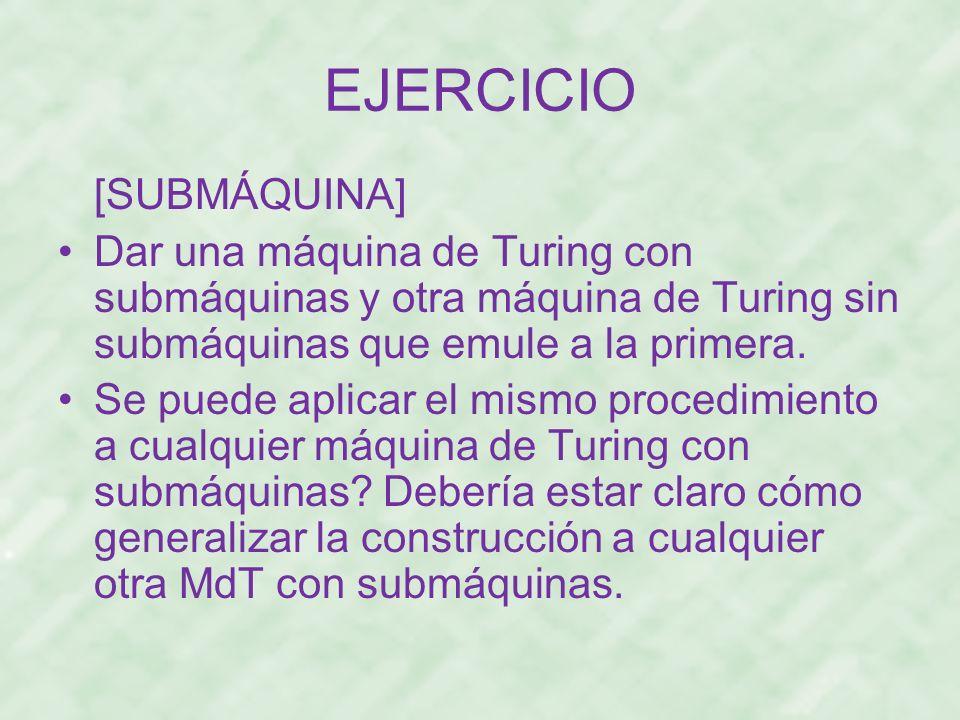 EJERCICIO [SUBMÁQUINA] Dar una máquina de Turing con submáquinas y otra máquina de Turing sin submáquinas que emule a la primera. Se puede aplicar el