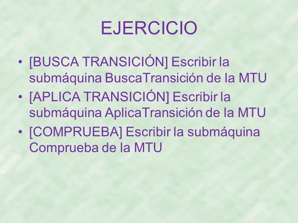 EJERCICIO [BUSCA TRANSICIÓN] Escribir la submáquina BuscaTransición de la MTU [APLICA TRANSICIÓN] Escribir la submáquina AplicaTransición de la MTU [C