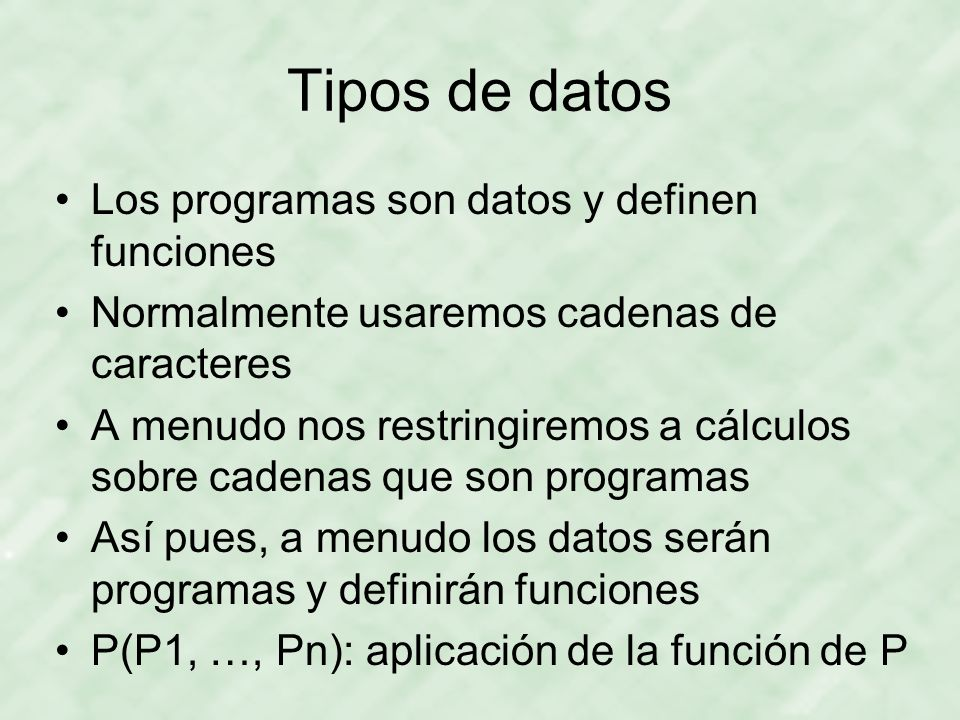 Tipos de datos Los programas son datos y definen funciones Normalmente usaremos cadenas de caracteres A menudo nos restringiremos a cálculos sobre cad