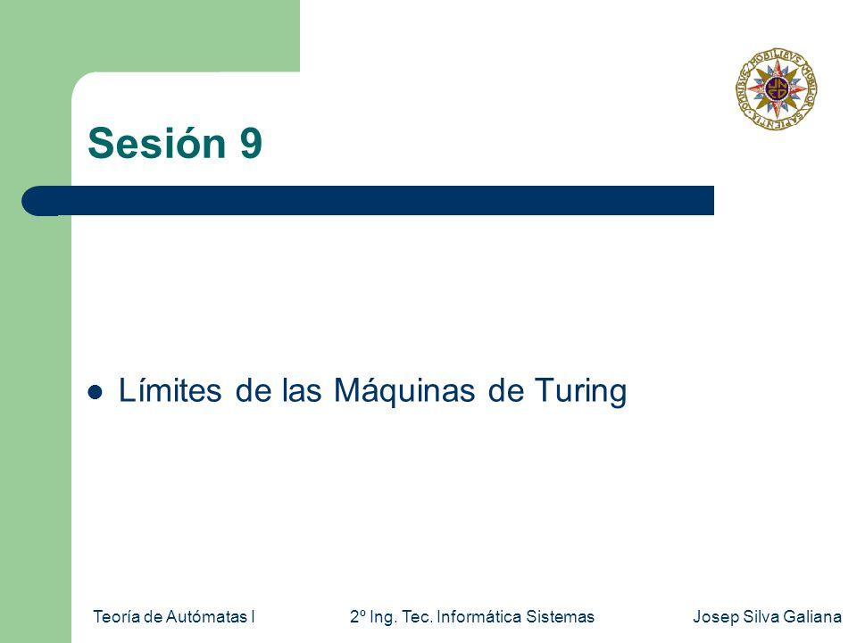 Teoría de Autómatas I2º Ing. Tec. Informática SistemasJosep Silva Galiana Sesión 9 Límites de las Máquinas de Turing