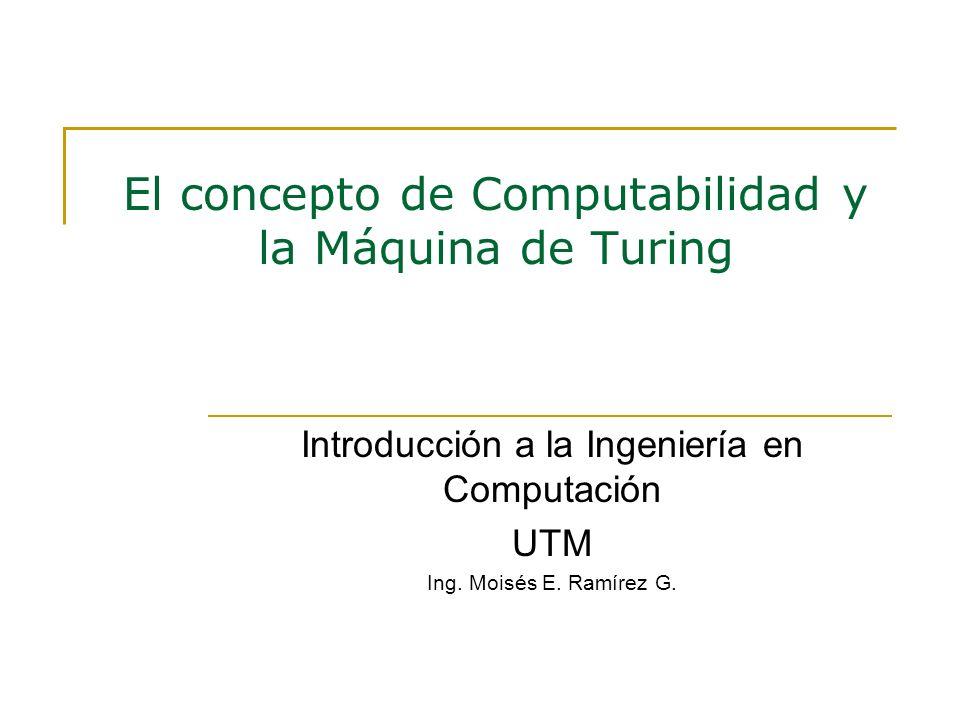 El concepto de Computabilidad y la Máquina de Turing Introducción a la Ingeniería en Computación UTM Ing. Moisés E. Ramírez G.