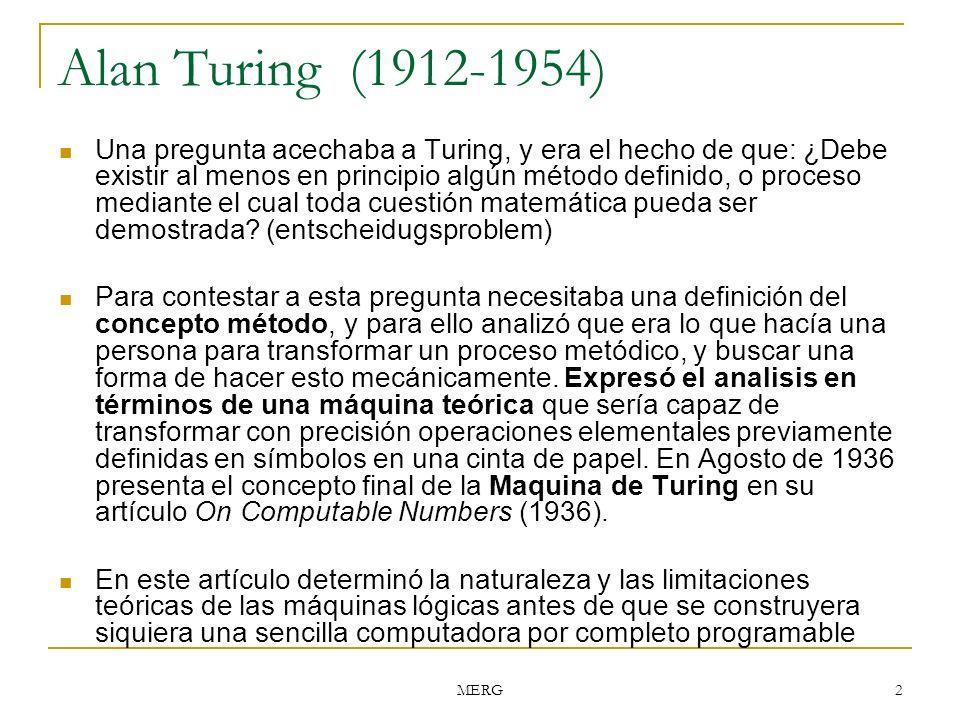 MERG 2 Alan Turing (1912-1954) Una pregunta acechaba a Turing, y era el hecho de que: ¿Debe existir al menos en principio algún método definido, o pro