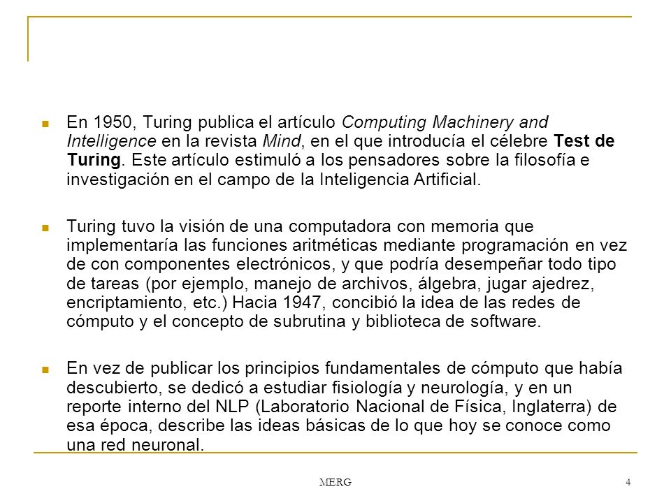 MERG 4 En 1950, Turing publica el artículo Computing Machinery and Intelligence en la revista Mind, en el que introducía el célebre Test de Turing. Es