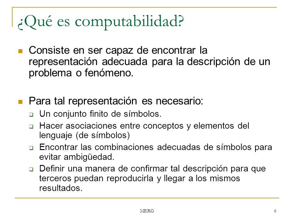 MERG 6 ¿Qué es computabilidad? Consiste en ser capaz de encontrar la representación adecuada para la descripción de un problema o fenómeno. Para tal r