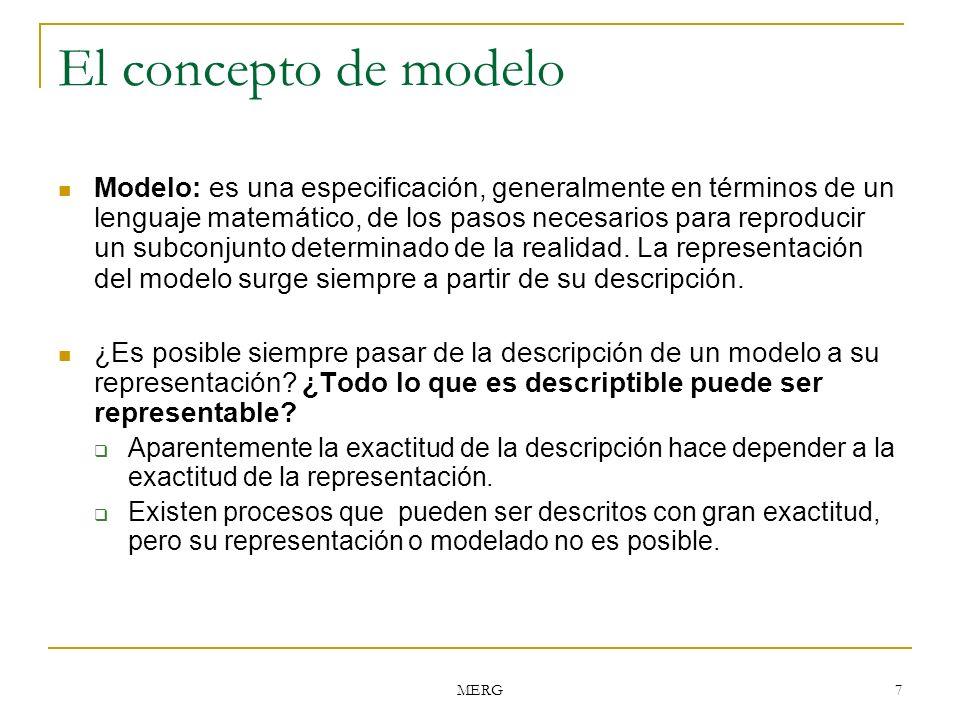 MERG 7 El concepto de modelo Modelo: es una especificación, generalmente en términos de un lenguaje matemático, de los pasos necesarios para reproduci