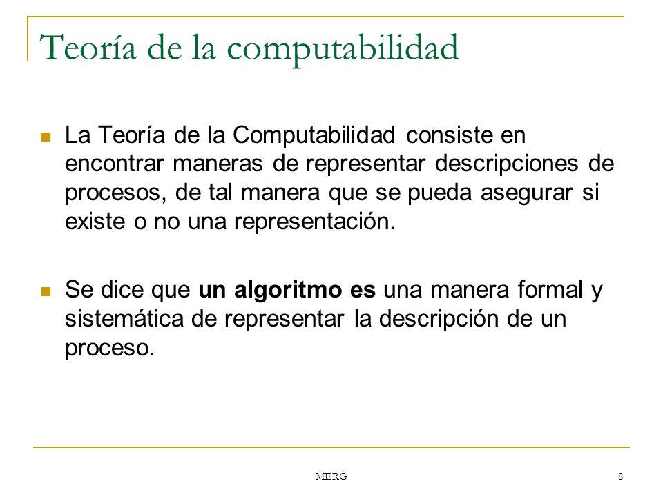 MERG 8 Teoría de la computabilidad La Teoría de la Computabilidad consiste en encontrar maneras de representar descripciones de procesos, de tal maner