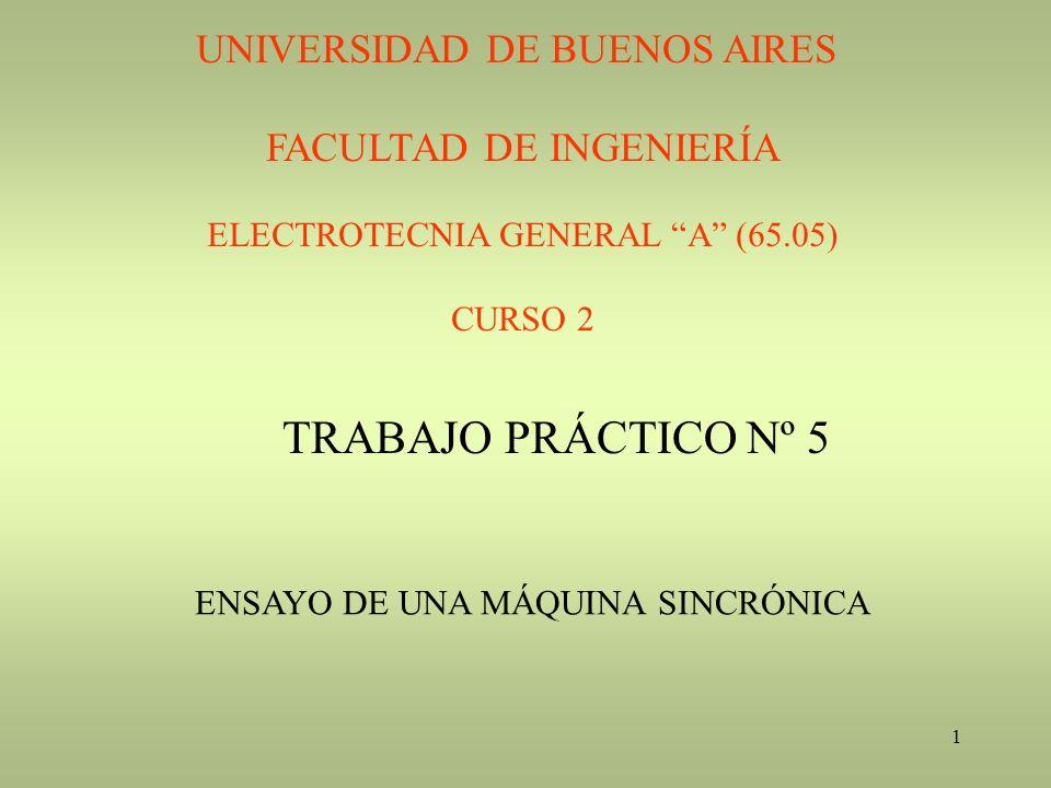 1 UNIVERSIDAD DE BUENOS AIRES FACULTAD DE INGENIERÍA ELECTROTECNIA GENERAL A (65.05) CURSO 2 TRABAJO PRÁCTICO Nº 5 ENSAYO DE UNA MÁQUINA SINCRÓNICA