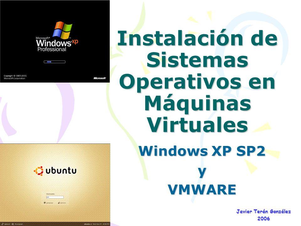 Instalación de Sistemas Operativos en Máquinas Virtuales Windows XP SP2 yVMWARE Javier Terán González 2006