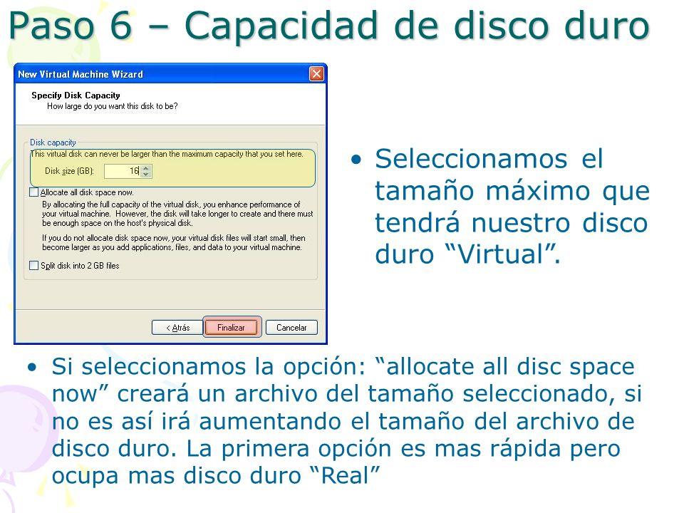 Paso 6 – Capacidad de disco duro Si seleccionamos la opción: allocate all disc space now creará un archivo del tamaño seleccionado, si no es así irá aumentando el tamaño del archivo de disco duro.