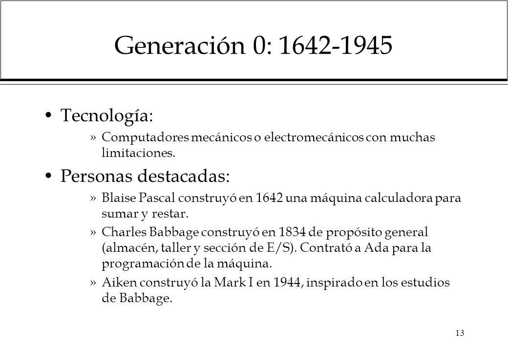 13 Generación 0: 1642-1945 Tecnología: »Computadores mecánicos o electromecánicos con muchas limitaciones. Personas destacadas: »Blaise Pascal constru