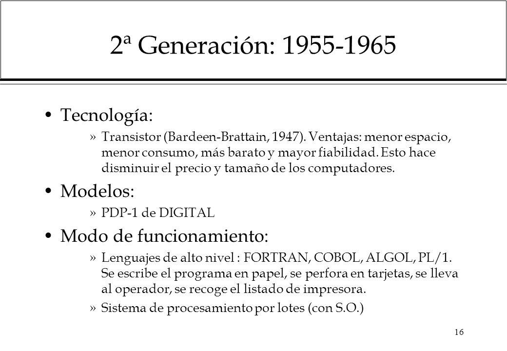 16 2ª Generación: 1955-1965 Tecnología: »Transistor (Bardeen-Brattain, 1947). Ventajas: menor espacio, menor consumo, más barato y mayor fiabilidad. E
