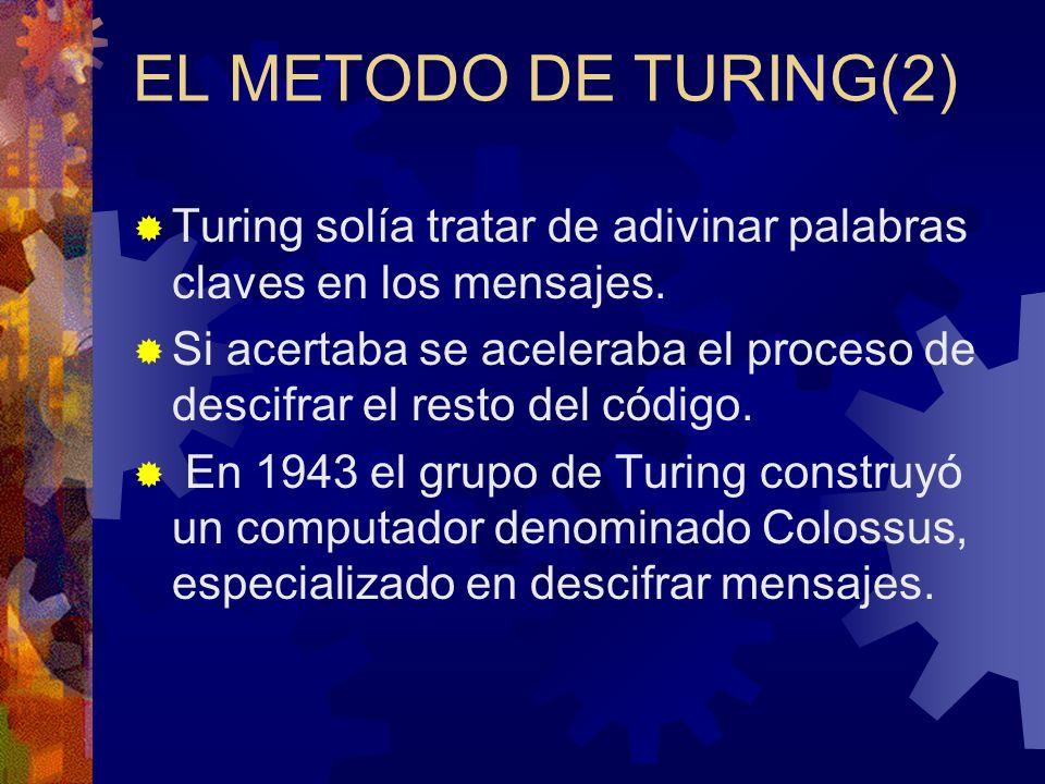 EL METODO DE TURING(2) Turing solía tratar de adivinar palabras claves en los mensajes. Si acertaba se aceleraba el proceso de descifrar el resto del