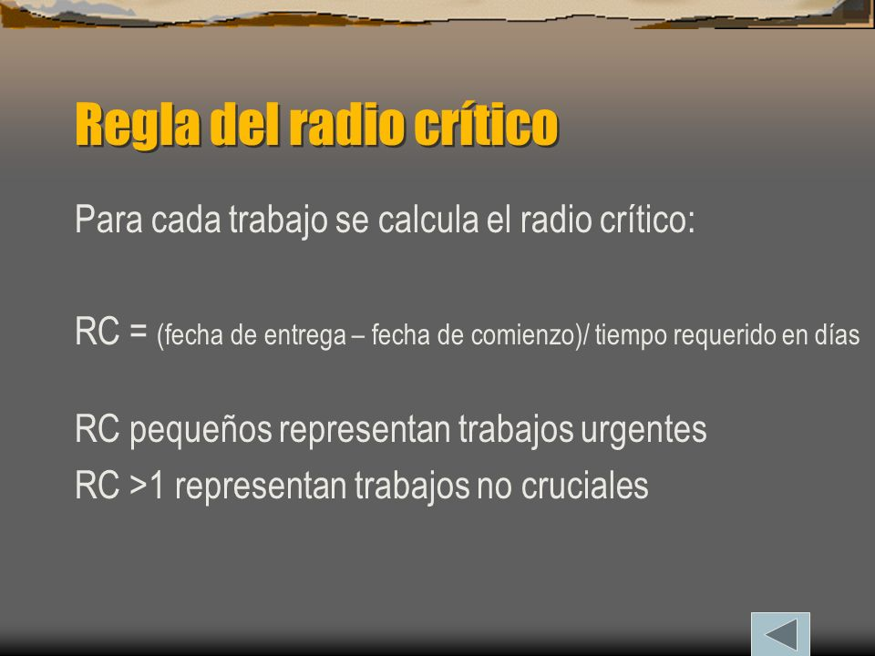 Regla del radio crítico Para cada trabajo se calcula el radio crítico: RC = (fecha de entrega – fecha de comienzo)/ tiempo requerido en días RC pequeños representan trabajos urgentes RC >1 representan trabajos no cruciales