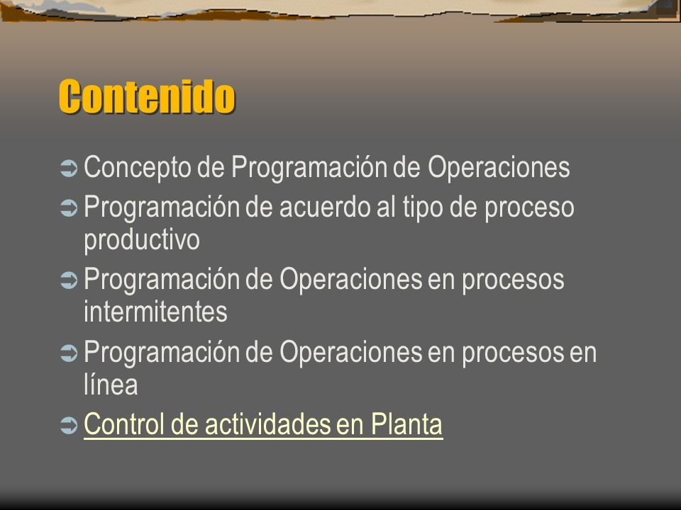 Contenido Concepto de Programación de Operaciones Programación de acuerdo al tipo de proceso productivo Programación de Operaciones en procesos intermitentes Programación de Operaciones en procesos en línea Control de actividades en Planta