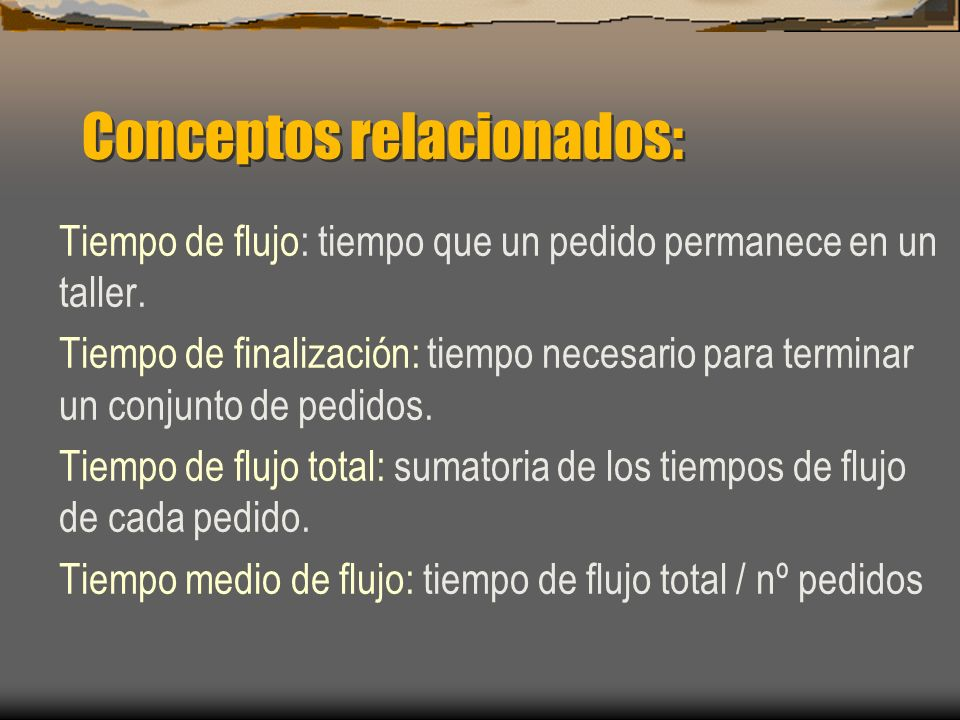 Conceptos relacionados: Tiempo de flujo: tiempo que un pedido permanece en un taller. Tiempo de finalización: tiempo necesario para terminar un conjun