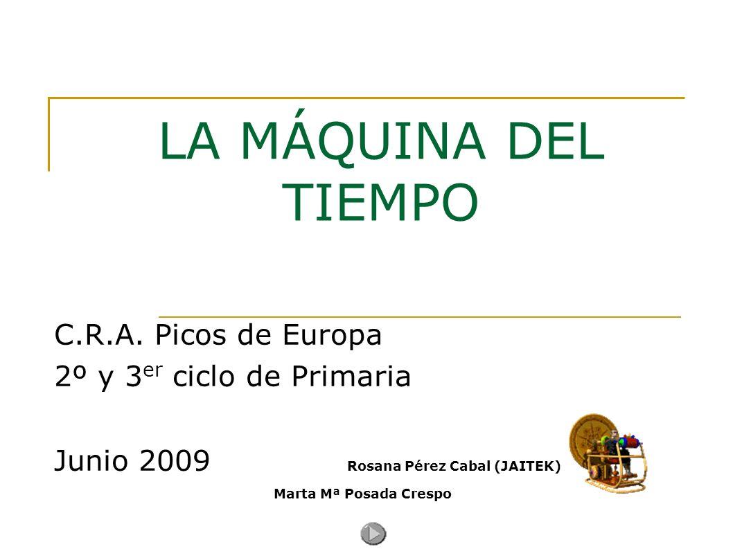 LA MÁQUINA DEL TIEMPO C.R.A. Picos de Europa 2º y 3 er ciclo de Primaria Junio 2009 Rosana Pérez Cabal (JAITEK) Marta Mª Posada Crespo