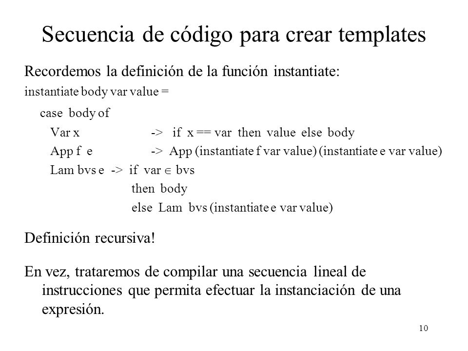 10 Secuencia de código para crear templates Recordemos la definición de la función instantiate: instantiate body var value = case body of Var x -> if