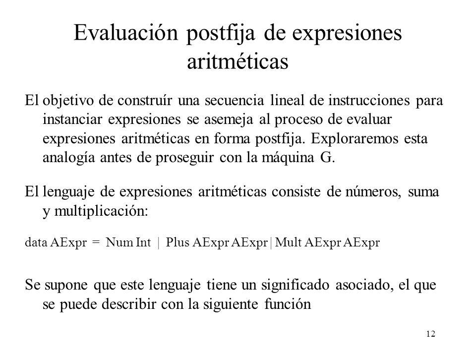12 Evaluación postfija de expresiones aritméticas El objetivo de construír una secuencia lineal de instrucciones para instanciar expresiones se asemeja al proceso de evaluar expresiones aritméticas en forma postfija.