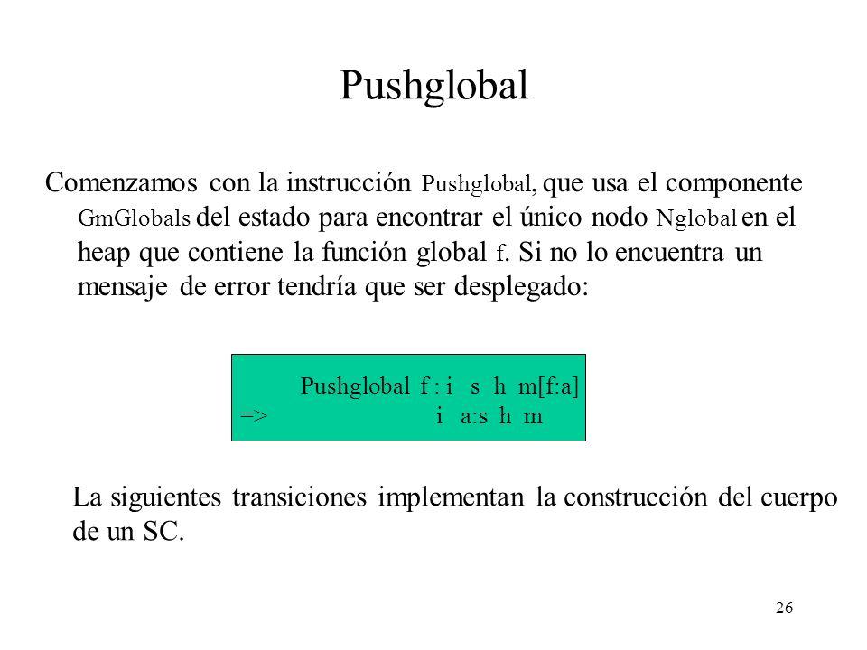 26 Pushglobal Comenzamos con la instrucción Pushglobal, que usa el componente GmGlobals del estado para encontrar el único nodo Nglobal en el heap que contiene la función global f.