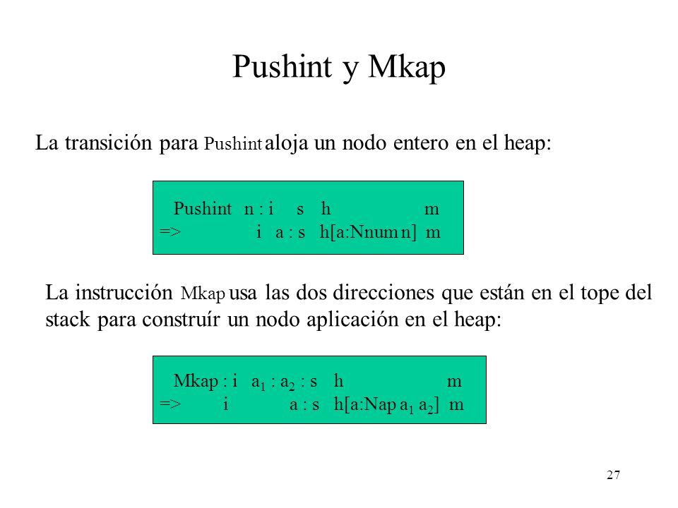 27 Pushint y Mkap La transición para Pushint aloja un nodo entero en el heap: Pushint n : i s h m => i a : s h[a:Nnum n] m La instrucción Mkap usa las dos direcciones que están en el tope del stack para construír un nodo aplicación en el heap: Mkap : i a 1 : a 2 : s h m => i a : s h[a:Nap a 1 a 2 ] m