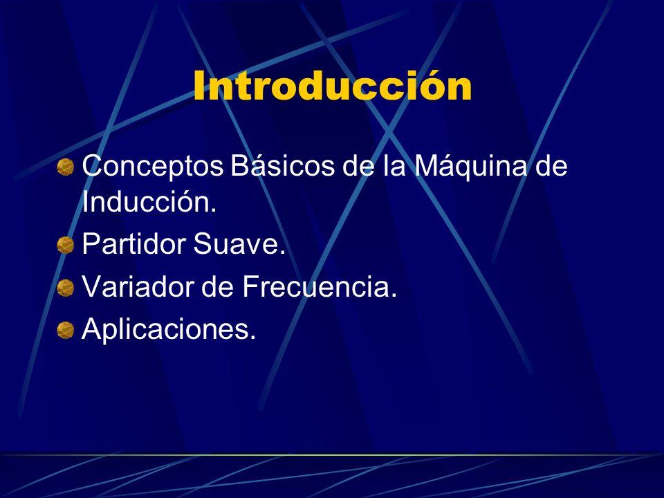 Introducción Conceptos Básicos de la Máquina de Inducción. Partidor Suave. Variador de Frecuencia. Aplicaciones.