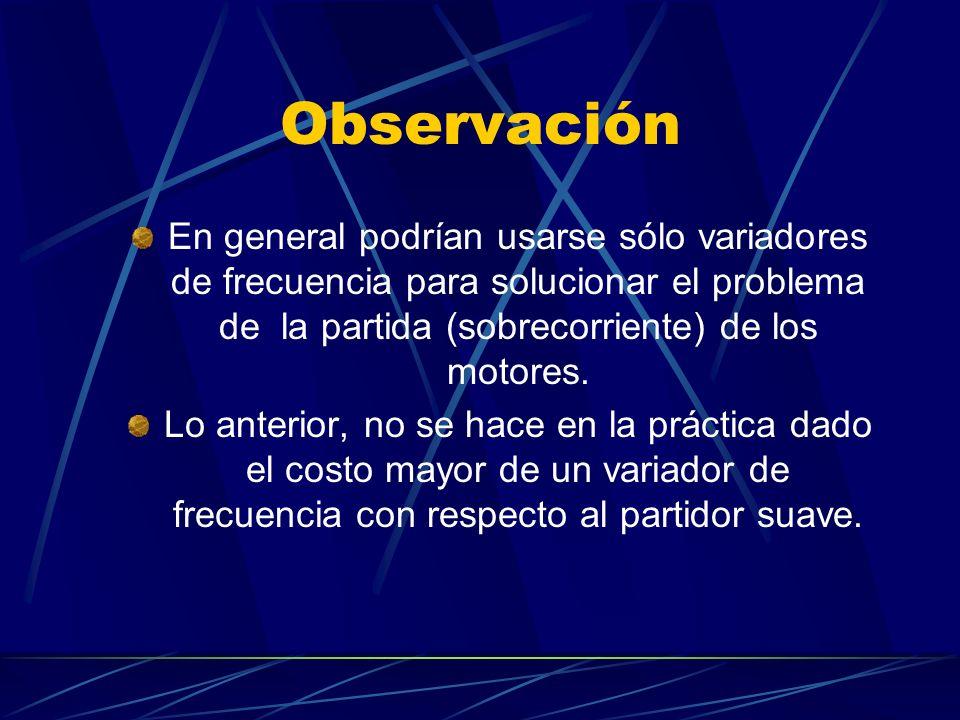 Observación En general podrían usarse sólo variadores de frecuencia para solucionar el problema de la partida (sobrecorriente) de los motores. Lo ante