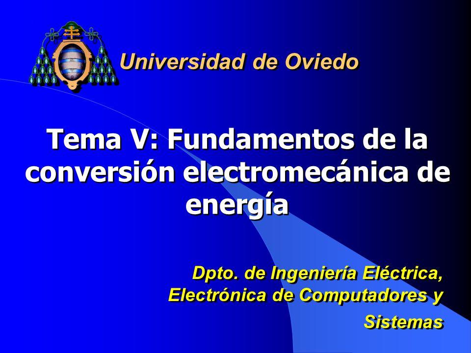 Tema V: Fundamentos de la conversión electromecánica de energía Universidad de Oviedo Dpto. de Ingeniería Eléctrica, Electrónica de Computadores y Sis