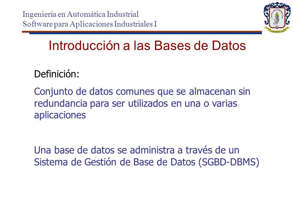 Introducción a las Bases de Datos Ingeniería en Automática Industrial Software para Aplicaciones Industriales I Definición: Conjunto de datos comunes que se almacenan sin redundancia para ser utilizados en una o varias aplicaciones Una base de datos se administra a través de un Sistema de Gestión de Base de Datos (SGBD-DBMS)