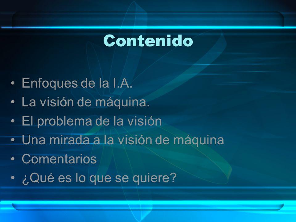 Contenido Enfoques de la I.A. La visión de máquina. El problema de la visión Una mirada a la visión de máquina Comentarios ¿Qué es lo que se quiere?
