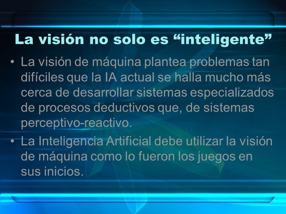 La visión no solo es inteligente La visión de máquina plantea problemas tan difíciles que la IA actual se halla mucho más cerca de desarrollar sistema