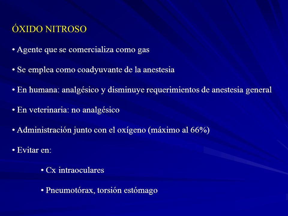 ÓXIDO NITROSO Agente que se comercializa como gas Se emplea como coadyuvante de la anestesia En humana: analgésico y disminuye requerimientos de anestesia general En veterinaria: no analgésico Administración junto con el oxígeno (máximo al 66%) Evitar en: Cx intraoculares Pneumotórax, torsión estómago