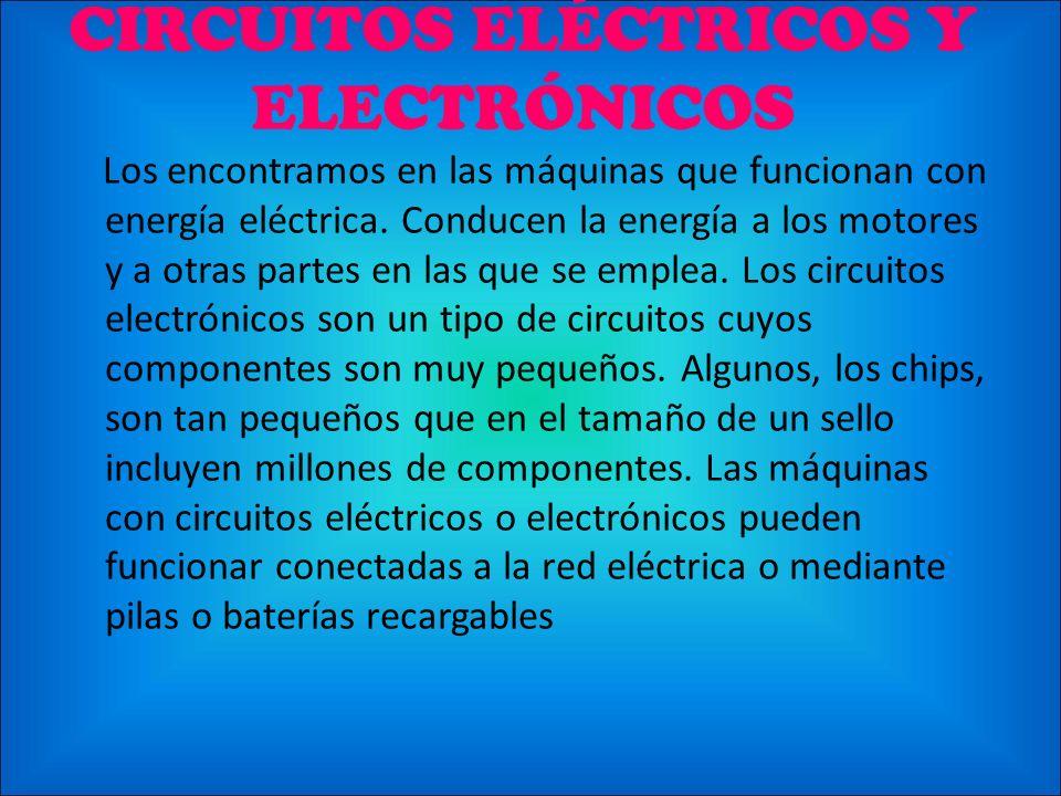CIRCUITOS ELÉCTRICOS Y ELECTRÓNICOS Los encontramos en las máquinas que funcionan con energía eléctrica. Conducen la energía a los motores y a otras p