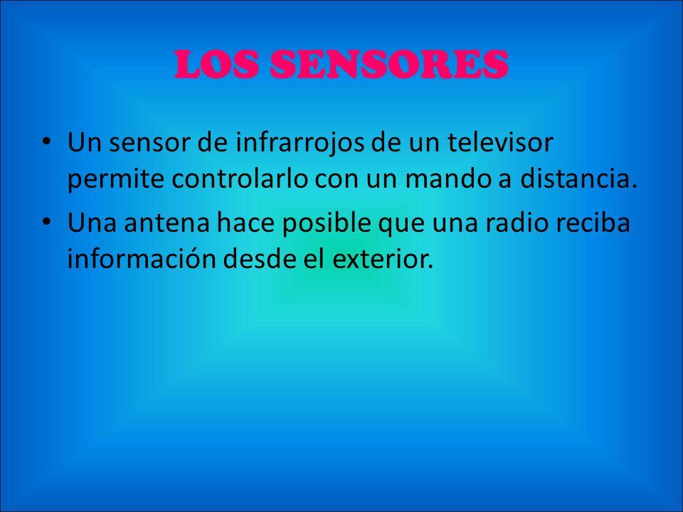 LOS SENSORES Un sensor de infrarrojos de un televisor permite controlarlo con un mando a distancia. Una antena hace posible que una radio reciba infor