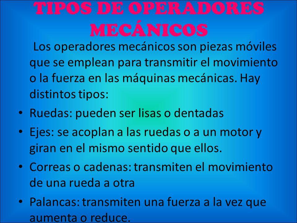 TIPOS DE OPERADORES MECÁNICOS Los operadores mecánicos son piezas móviles que se emplean para transmitir el movimiento o la fuerza en las máquinas mec