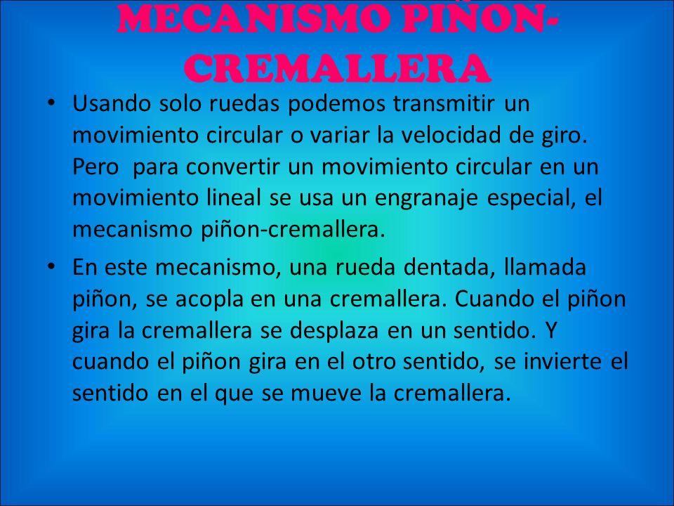 MECANISMO PIÑON- CREMALLERA Usando solo ruedas podemos transmitir un movimiento circular o variar la velocidad de giro. Pero para convertir un movimie