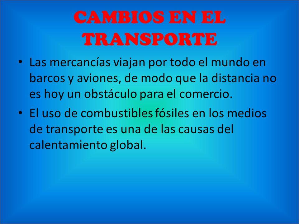 CAMBIOS EN EL TRANSPORTE Las mercancías viajan por todo el mundo en barcos y aviones, de modo que la distancia no es hoy un obstáculo para el comercio
